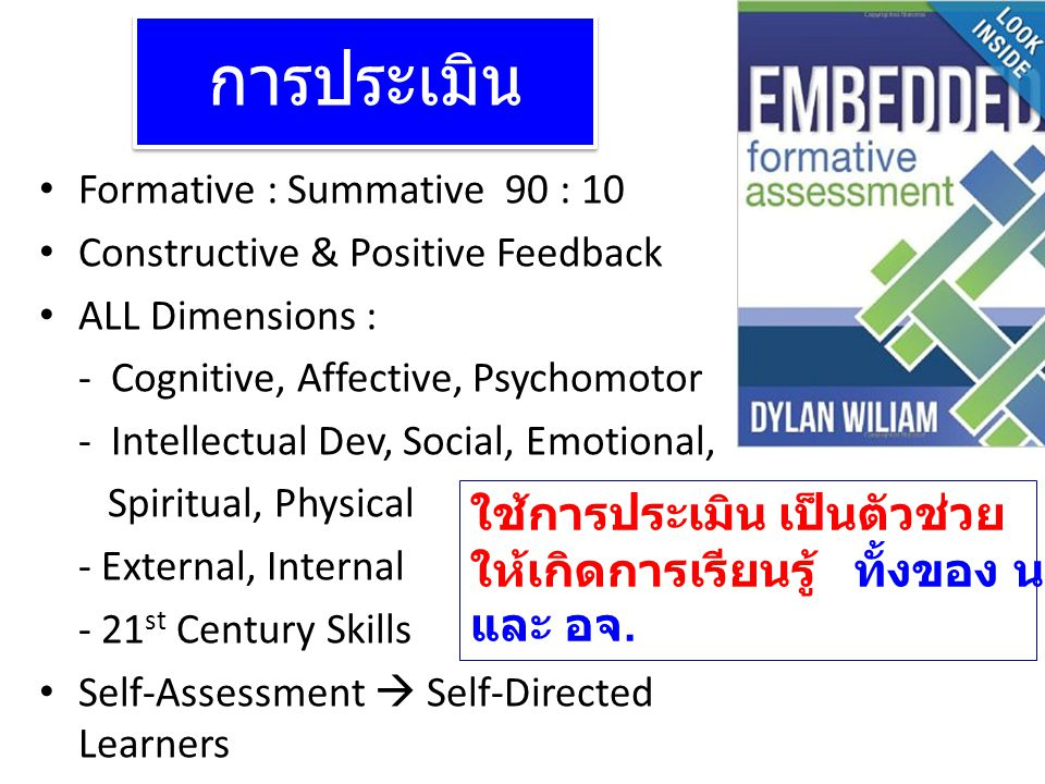 การประเมิน Formative : Summative 90 : 10 Constructive & Positive Feedback ALL Dimensions : - Cognitive, Affective, Psychomotor - Intellectual Dev, Social, Emotional, Spiritual, Physical - External, Internal - 21 st Century Skills Self-Assessment  Self-Directed Learners ใช้การประเมิน เป็นตัวช่วย ให้เกิดการเรียนรู้ ทั้งของ นศ.