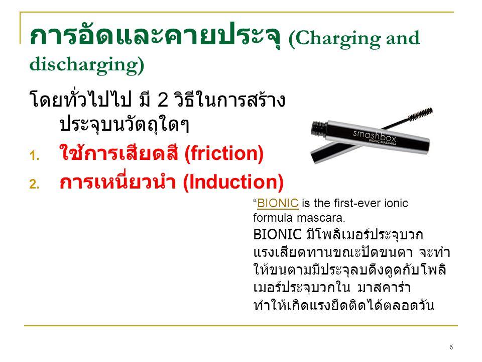 """การอัดและคายประจุ (Charging and discharging) โดยทั่วไปไป มี 2 วิธีในการสร้าง ประจุบนวัตถุใดๆ 1. ใช้การเสียดสี (friction) 2. การเหนี่ยวนำ (Induction) """""""