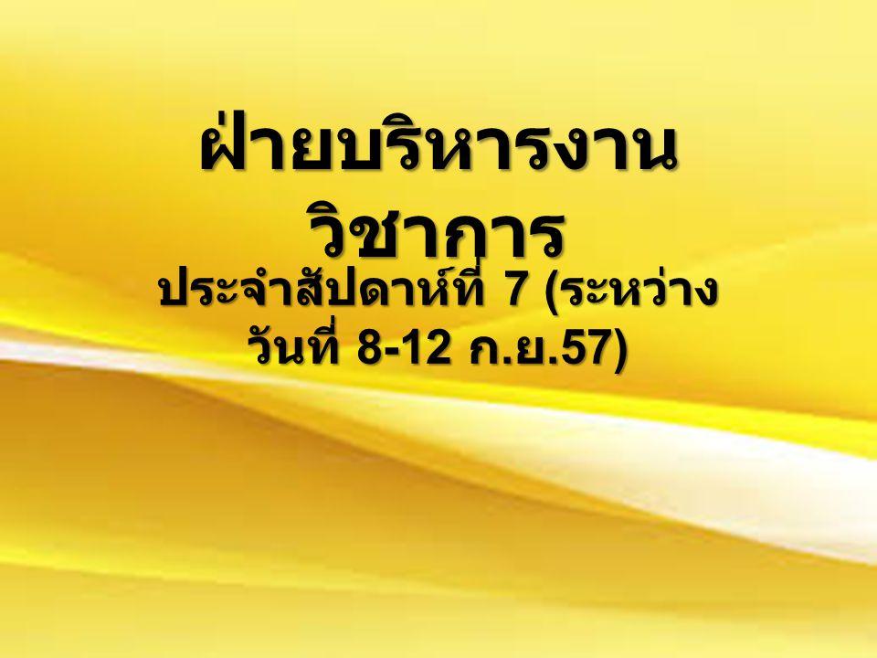 ฝ่ายบริหารงาน วิชาการ ประจำสัปดาห์ที่ 7 ( ระหว่าง วันที่ 8-12 ก. ย.57)