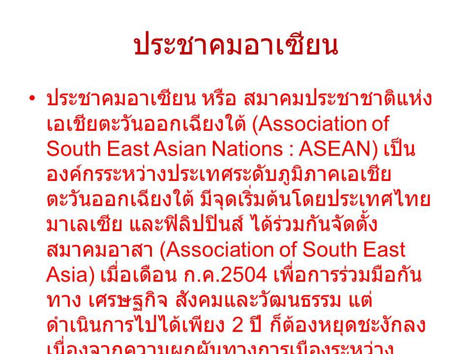 ประชาคมอาเซียน ประชาคมอาเซียน หรือ สมาคมประชาชาติแห่ง เอเชียตะวันออกเฉียงใต้ (Association of South East Asian Nations : ASEAN) เป็น องค์กรระหว่างประเท