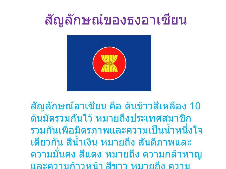 สัญลักษณ์ของธงอาเซียน สัญลักษณ์อาเซียน คือ ต้นข้าวสีเหลือง 10 ต้นมัดรวมกันไว้ หมายถึงประเทศสมาชิก รวมกันเพื่อมิตรภาพและความเป็นน้ำหนึ่งใจ เดียวกัน สีน