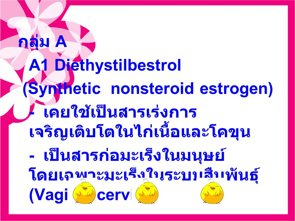 กลุ่ม A A1 Diethystilbestrol (Synthetic nonsteroid estrogen) - เคยใช้เป็นสารเร่งการ เจริญเติบโตในไก่เนื้อและโคขุน - เป็นสารก่อมะเร็งในมนุษย์ โดยเฉพาะมะเร็งในระบบสืบพันธุ์ (Vagina+cervix)