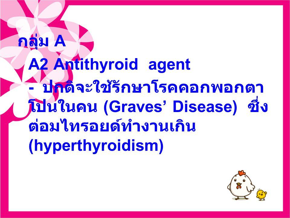กลุ่ม A A2 Antithyroid agent - ปกติจะใช้รักษาโรคคอกพอกตา โปนในคน (Graves' Disease) ซึ่ง ต่อมไทรอยด์ทำงานเกิน (hyperthyroidism)