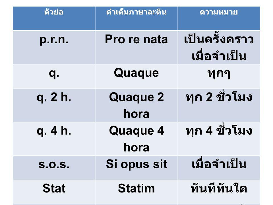 ตัวย่อคำเต็มภาษาละตินความหมาย p.r.n.Pro re nata เป็นครั้งคราว เมื่อจำเป็น q.Quaque ทุกๆ q. 2 h. Quaque 2 hora ทุก 2 ชั่วโมง q. 4 h. Quaque 4 hora ทุก