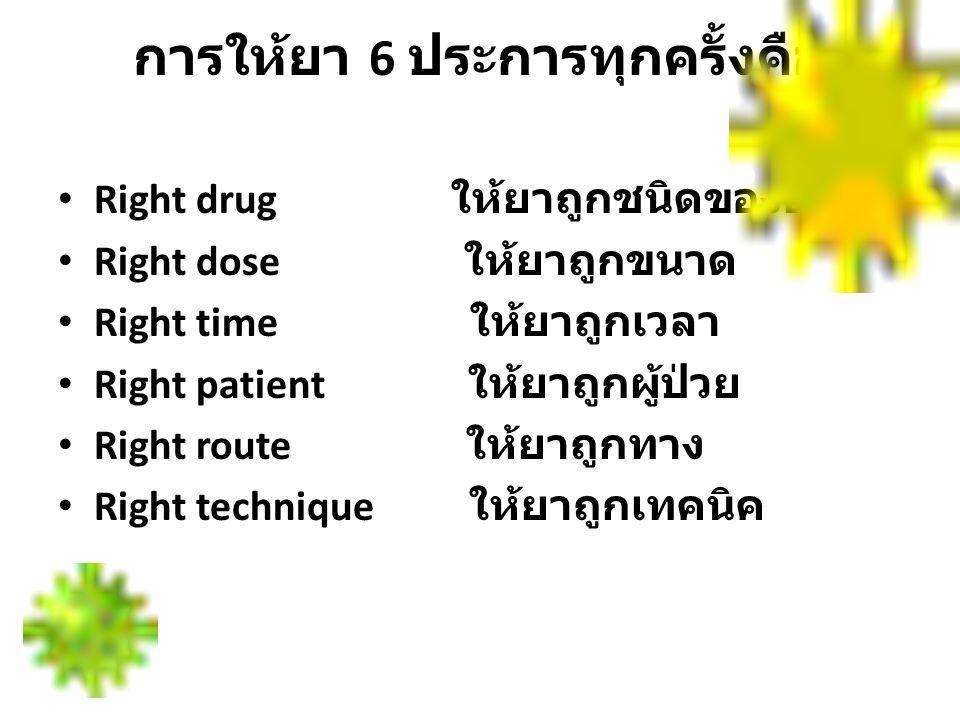 การให้ยา 6 ประการทุกครั้งคือ Right drug ให้ยาถูกชนิดของยา Right dose ให้ยาถูกขนาด Right time ให้ยาถูกเวลา Right patient ให้ยาถูกผู้ป่วย Right route ให
