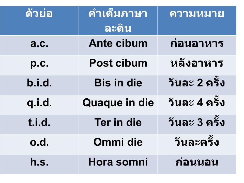 ตัวย่อ คำเต็มภาษา ละติน ความหมาย a.c.Ante cibum ก่อนอาหาร p.c.Post cibum หลังอาหาร b.i.d.Bis in die วันละ 2 ครั้ง q.i.d.Quaque in die วันละ 4 ครั้ง t.