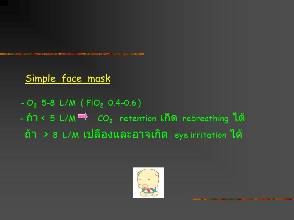 Simple face mask - O 2 5-8 L/M ( FiO 2 0.4-0.6 ) - ถ้า < 5 L/M CO 2 retention เกิด rebreathing ได้ ถ้า > 8 L/M เปลืองและอาจเกิด eye irritation ได้