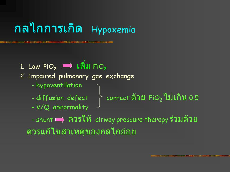 กลไกการเกิด Hypoxemia 1. Low PiO 2 เพิ่ม FiO 2 2. Impaired pulmonary gas exchange - hypoventilation - diffusion defect correct ด้วย FiO 2 ไม่เกิน 0.5