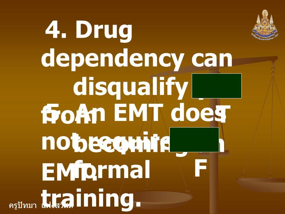 ครูปัทมา แฝงสวัสดิ์ 4. Drug dependency can disqualify you from becoming an EMT. T 5. An EMT does not require formal training. F