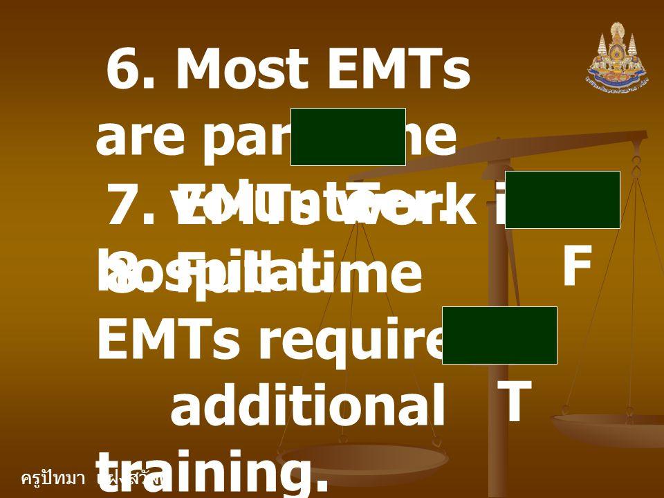 ครูปัทมา แฝงสวัสดิ์ 6. Most EMTs are part time volunteer. T 7. EMTs work in hospital. F 8. Full-time EMTs require additional training. T