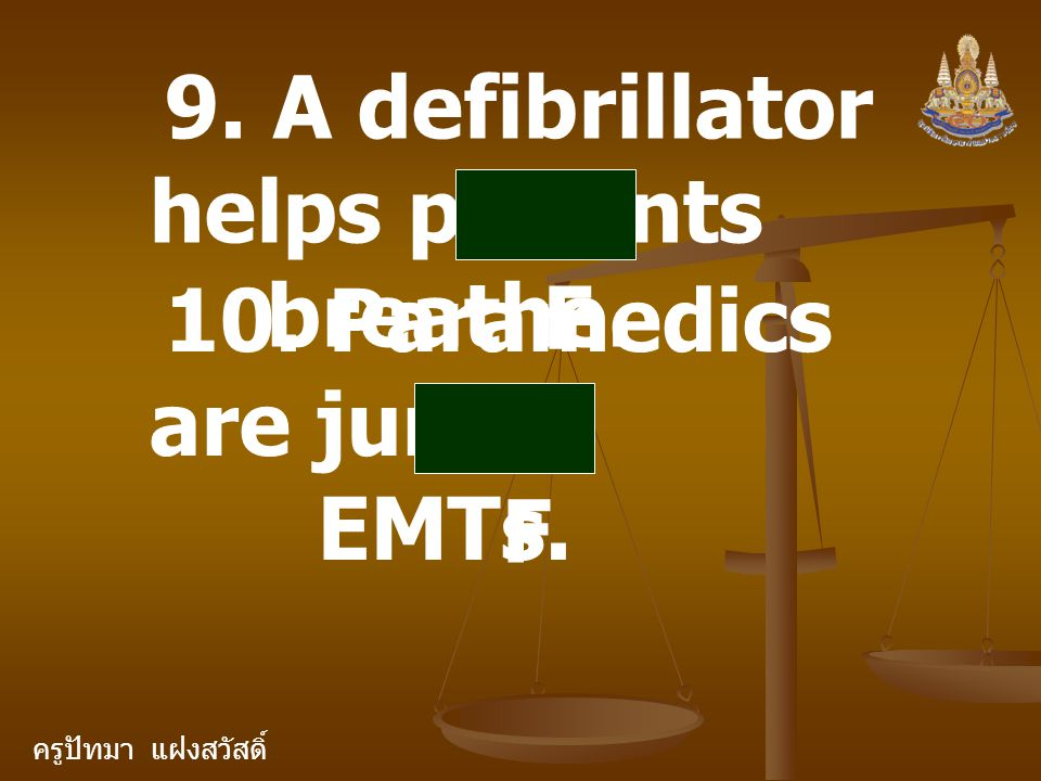 ครูปัทมา แฝงสวัสดิ์ 9. A defibrillator helps patients breathe. F 10. Paramedics are junior EMTs. F
