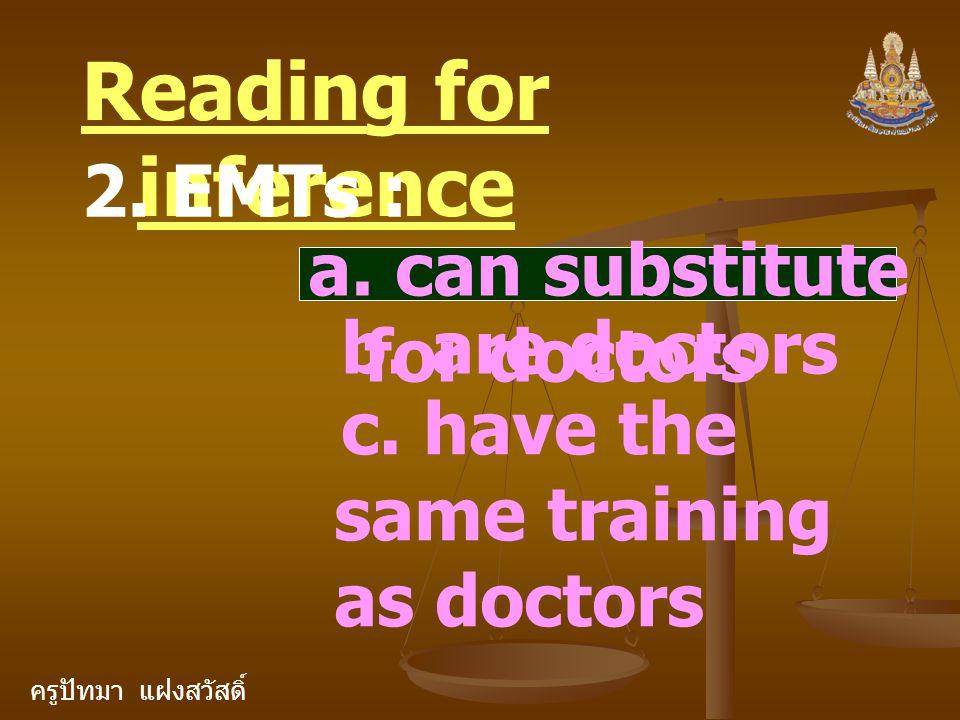 ครูปัทมา แฝงสวัสดิ์ Reading for inference 2. EMTs : a. can substitute for doctors b. are doctors c. have the same training as doctors