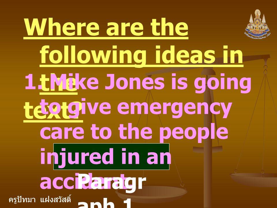 ครูปัทมา แฝงสวัสดิ์ Where are the following ideas in the text? 1. Mike Jones is going to give emergency care to the people injured in an accident. Par