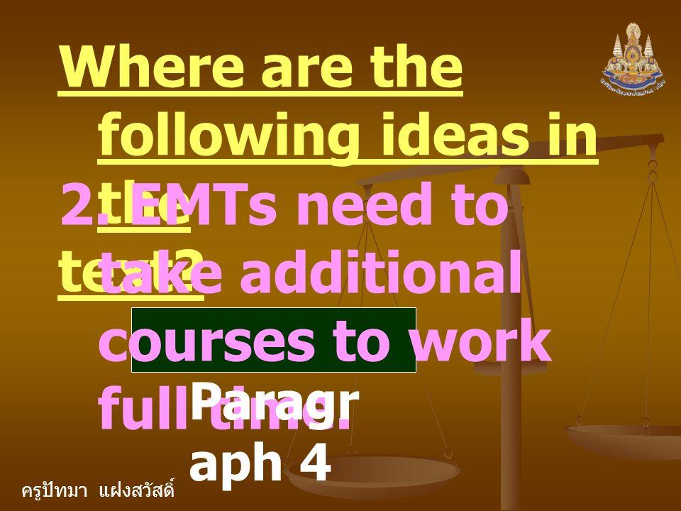 ครูปัทมา แฝงสวัสดิ์ Where are the following ideas in the text? 2. EMTs need to take additional courses to work full time. Paragr aph 4
