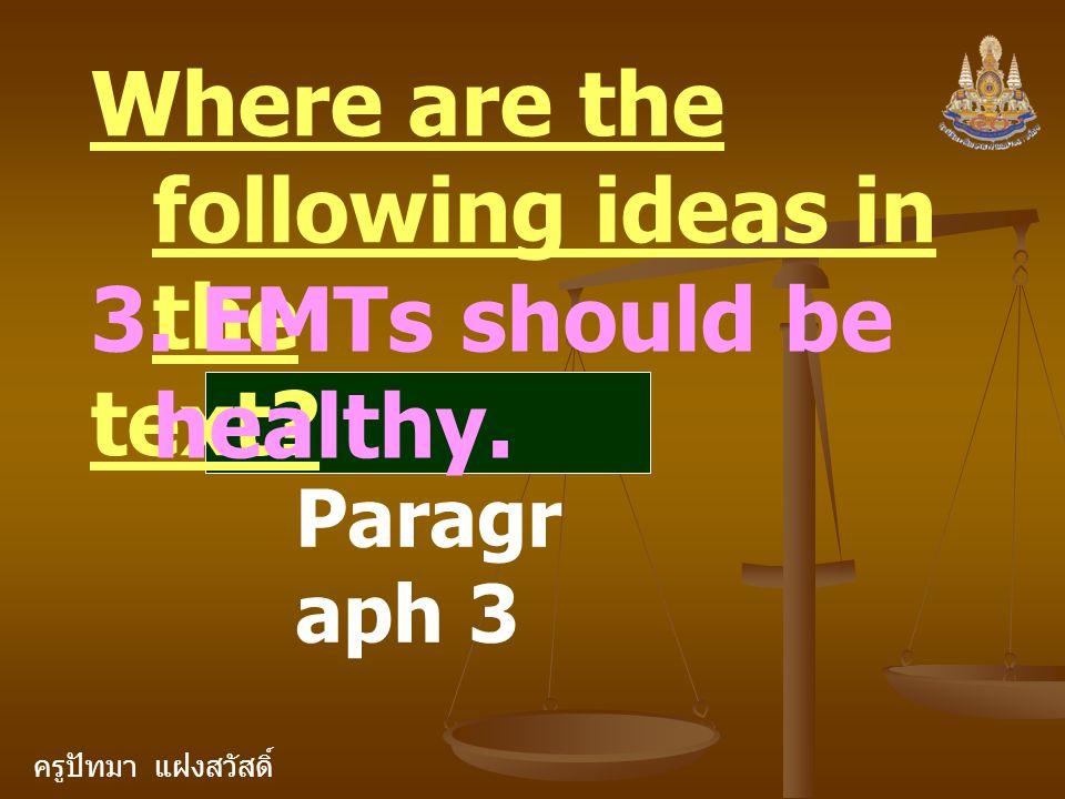 ครูปัทมา แฝงสวัสดิ์ Where are the following ideas in the text? 3. EMTs should be healthy. Paragr aph 3