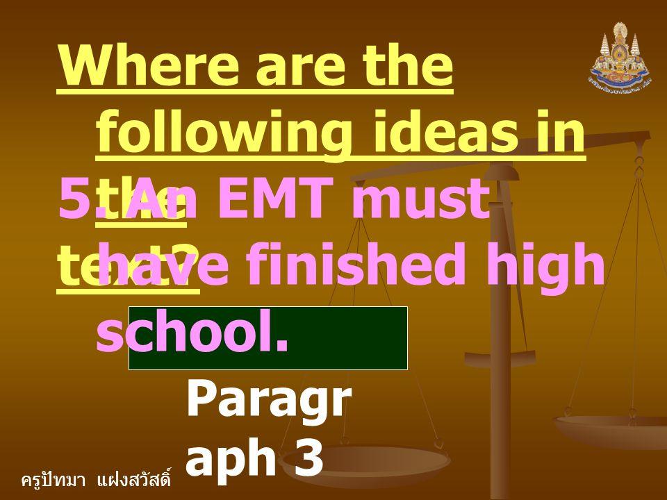 ครูปัทมา แฝงสวัสดิ์ Where are the following ideas in the text? 5. An EMT must have finished high school. Paragr aph 3