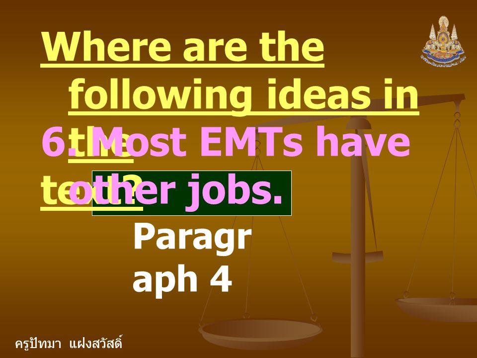 ครูปัทมา แฝงสวัสดิ์ Where are the following ideas in the text? 6. Most EMTs have other jobs. Paragr aph 4