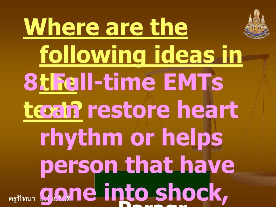 ครูปัทมา แฝงสวัสดิ์ Where are the following ideas in the text? 8. Full-time EMTs can restore heart rhythm or helps person that have gone into shock, a