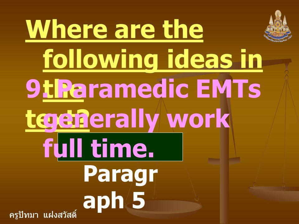 ครูปัทมา แฝงสวัสดิ์ Where are the following ideas in the text? 9. Paramedic EMTs generally work full time. Paragr aph 5