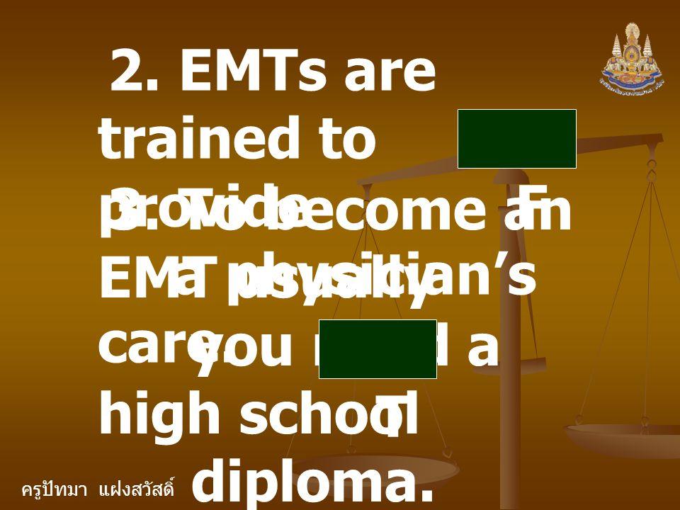 ครูปัทมา แฝงสวัสดิ์ 2. EMTs are trained to provide a physician's care. F 3. To become an EMT usually you need a high school diploma. T