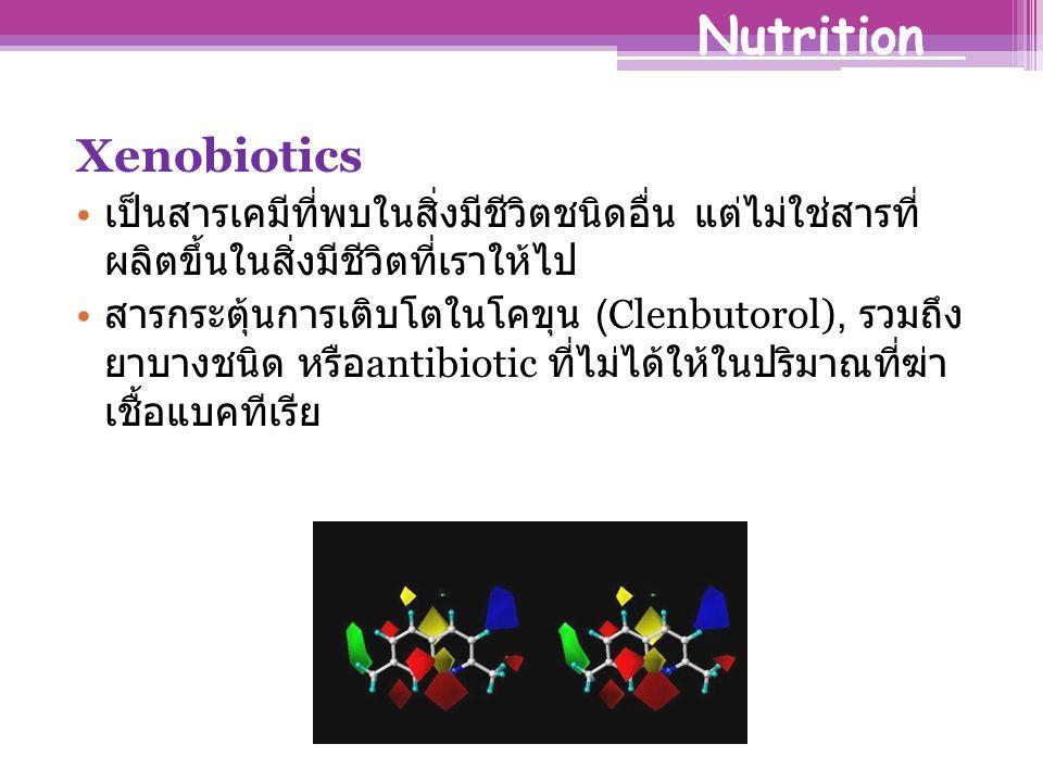 Xenobiotics เป็นสารเคมีที่พบในสิ่งมีชีวิตชนิดอื่น แต่ไม่ใช่สารที่ ผลิตขึ้นในสิ่งมีชีวิตที่เราให้ไป สารกระตุ้นการเติบโตในโคขุน (Clenbutorol), รวมถึง ยาบางชนิด หรือ antibiotic ที่ไม่ได้ให้ในปริมาณที่ฆ่า เชื้อแบคทีเรีย Nutrition