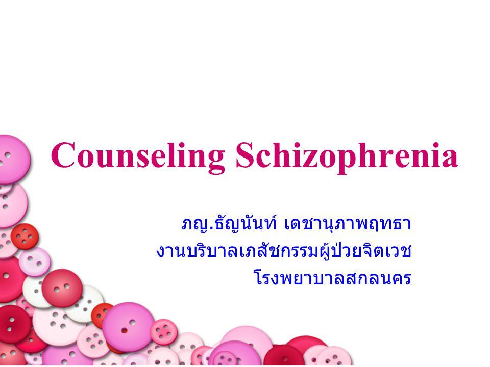 Counseling Schizophrenia ภญ.ธัญนันท์ เดชานุภาพฤทธา งานบริบาลเภสัชกรรมผู้ป่วยจิตเวช โรงพยาบาลสกลนคร