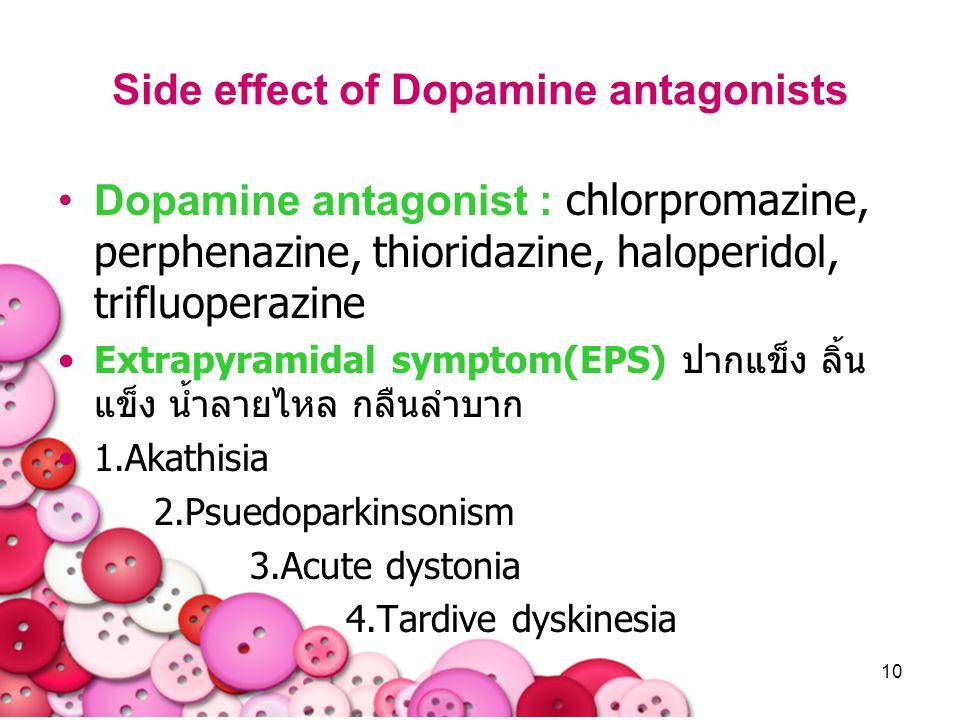 10 Side effect of Dopamine antagonists Dopamine antagonist : chlorpromazine, perphenazine, thioridazine, haloperidol, trifluoperazine Extrapyramidal s