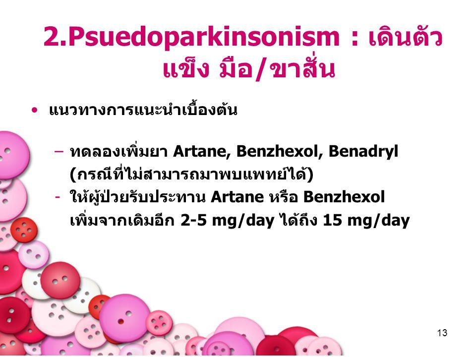 13 2.Psuedoparkinsonism : เดินตัว แข็ง มือ/ขาสั่น แนวทางการแนะนำเบื้องต้น –ทดลองเพิ่มยา Artane, Benzhexol, Benadryl (กรณีที่ไม่สามารถมาพบแพทย์ได้) -ให