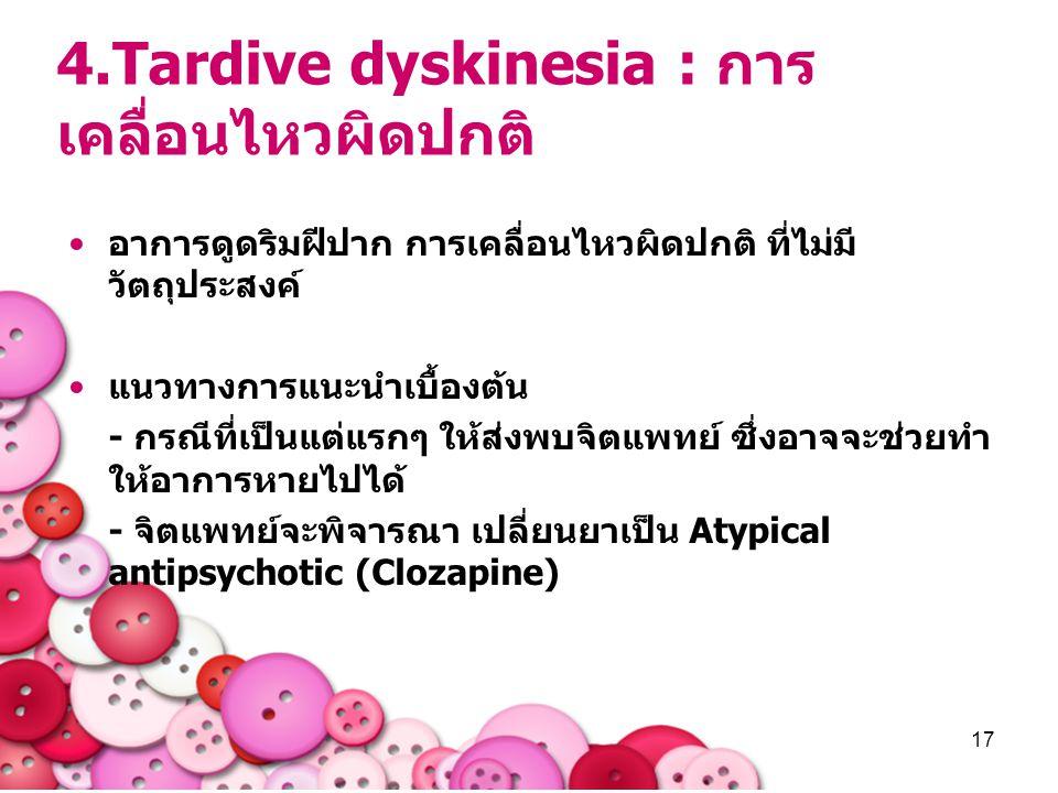 17 4.Tardive dyskinesia : การ เคลื่อนไหวผิดปกติ อาการดูดริมฝีปาก การเคลื่อนไหวผิดปกติ ที่ไม่มี วัตถุประสงค์ แนวทางการแนะนำเบื้องต้น - กรณีที่เป็นแต่แร