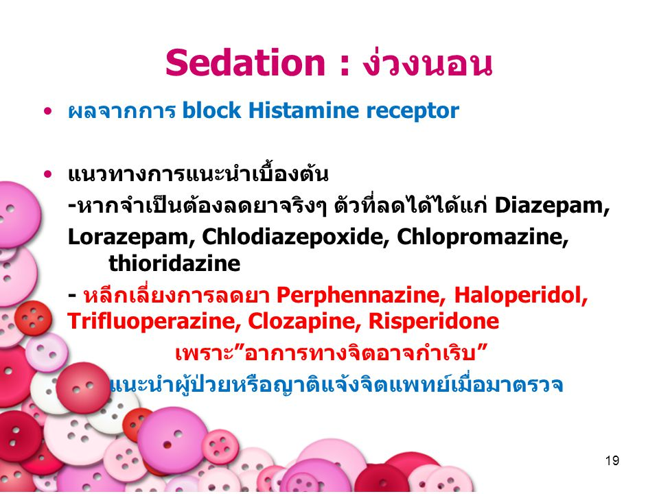 19 Sedation : ง่วงนอน ผลจากการ block Histamine receptor แนวทางการแนะนำเบื้องต้น -หากจำเป็นต้องลดยาจริงๆ ตัวที่ลดได้ได้แก่ Diazepam, Lorazepam, Chlodia