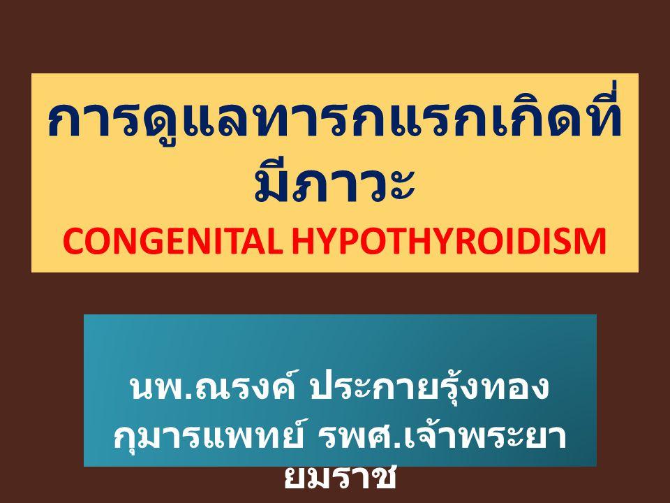 การดูแลทารกแรกเกิดที่ มีภาวะ CONGENITAL HYPOTHYROIDISM นพ. ณรงค์ ประกายรุ้งทอง กุมารแพทย์ รพศ. เจ้าพระยา ยมราช