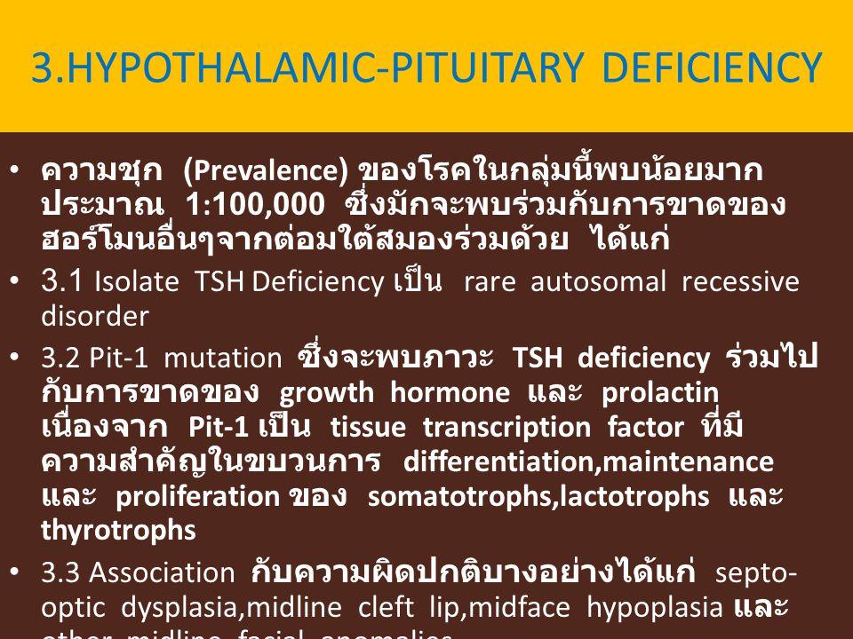 3.HYPOTHALAMIC-PITUITARY DEFICIENCY ความชุก (Prevalence) ของโรคในกลุ่มนี้พบน้อยมาก ประมาณ 1:100,000 ซึ่งมักจะพบร่วมกับการขาดของ ฮอร์โมนอื่นๆจากต่อมใต้