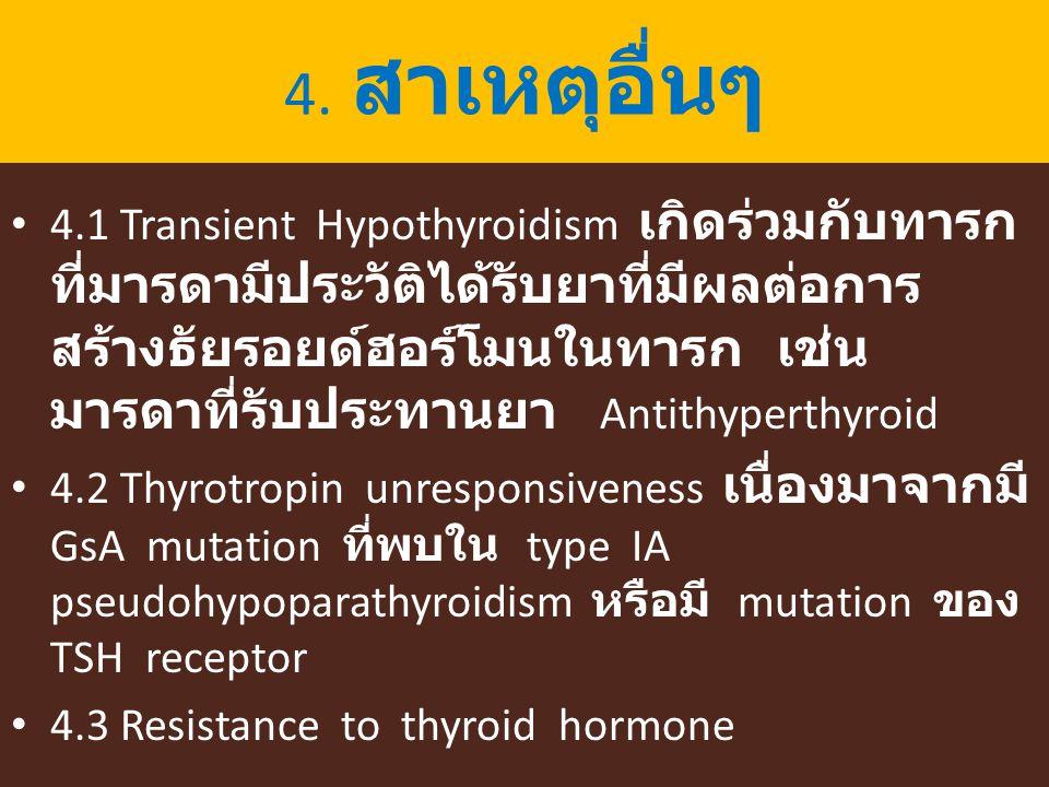 4. สาเหตุอื่นๆ 4.1 Transient Hypothyroidism เกิดร่วมกับทารก ที่มารดามีประวัติได้รับยาที่มีผลต่อการ สร้างธัยรอยด์ฮอร์โมนในทารก เช่น มารดาที่รับประทานยา