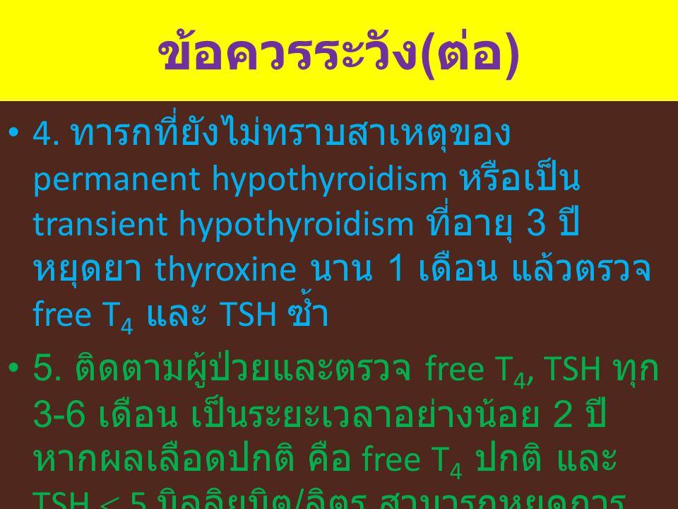 ข้อควรระวัง ( ต่อ ) 4. ทารกที่ยังไม่ทราบสาเหตุของ permanent hypothyroidism หรือเป็น transient hypothyroidism ที่อายุ 3 ปี หยุดยา thyroxine นาน 1 เดือน