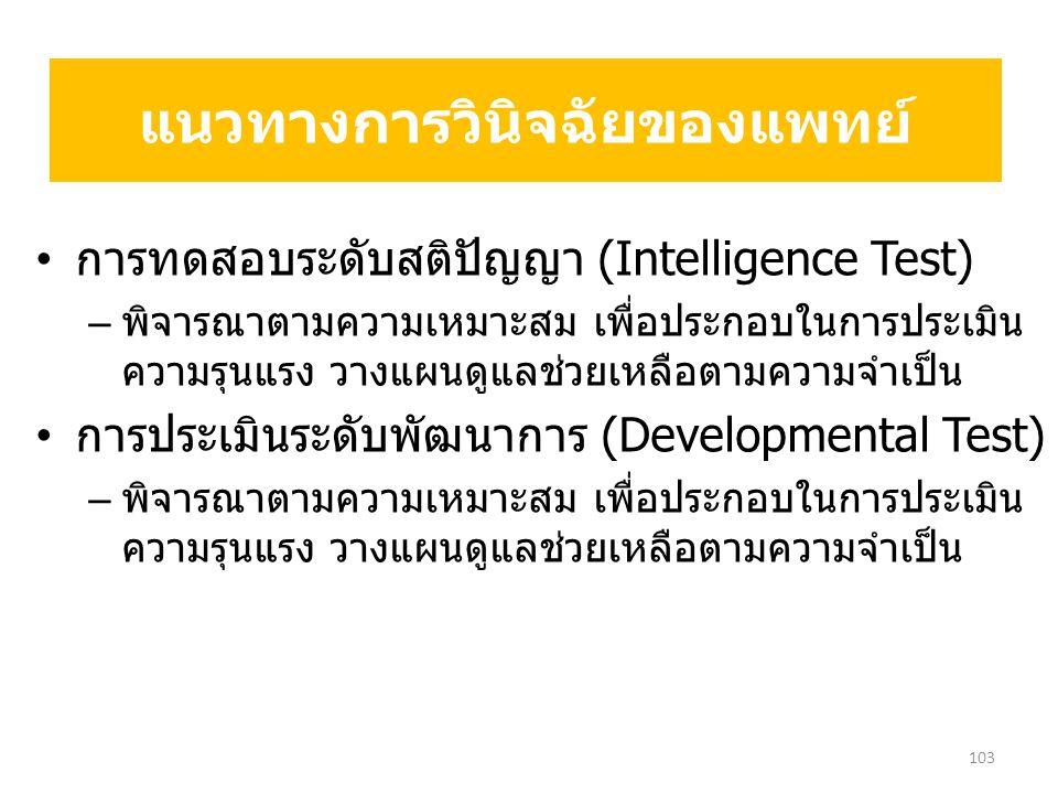การทดสอบระดับสติปัญญา (Intelligence Test) – พิจารณาตามความเหมาะสม เพื่อประกอบในการประเมิน ความรุนแรง วางแผนดูแลช่วยเหลือตามความจำเป็น การประเมินระดับพัฒนาการ (Developmental Test) – พิจารณาตามความเหมาะสม เพื่อประกอบในการประเมิน ความรุนแรง วางแผนดูแลช่วยเหลือตามความจำเป็น แนวทางการวินิจฉัยของแพทย์ 103
