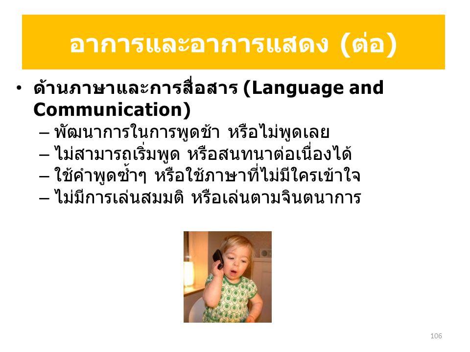 ด้านภาษาและการสื่อสาร (Language and Communication) – พัฒนาการในการพูดช้า หรือไม่พูดเลย – ไม่สามารถเริ่มพูด หรือสนทนาต่อเนื่องได้ – ใช้คำพูดซ้ำๆ หรือใช้ภาษาที่ไม่มีใครเข้าใจ – ไม่มีการเล่นสมมติ หรือเล่นตามจินตนาการ อาการและอาการแสดง (ต่อ) 106