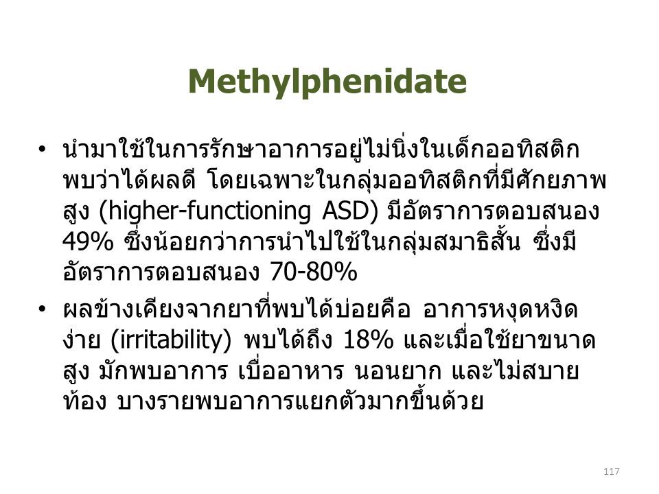 Methylphenidate นำมาใช้ในการรักษาอาการอยู่ไม่นิ่งในเด็กออทิสติก พบว่าได้ผลดี โดยเฉพาะในกลุ่มออทิสติกที่มีศักยภาพ สูง (higher-functioning ASD) มีอัตราการตอบสนอง 49% ซึ่งน้อยกว่าการนำไปใช้ในกลุ่มสมาธิสั้น ซึ่งมี อัตราการตอบสนอง 70-80% ผลข้างเคียงจากยาที่พบได้บ่อยคือ อาการหงุดหงิด ง่าย (irritability) พบได้ถึง 18% และเมื่อใช้ยาขนาด สูง มักพบอาการ เบื่ออาหาร นอนยาก และไม่สบาย ท้อง บางรายพบอาการแยกตัวมากขึ้นด้วย 117