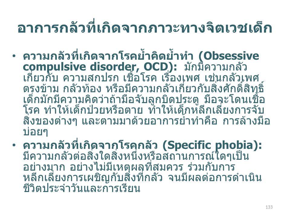 ความกลัวที่เกิดจากโรคย้ำคิดย้ำทำ (Obsessive compulsive disorder, OCD): มักมีความกลัว เกี่ยวกับ ความสกปรก เชื้อโรค เรื่องเพศ เช่นกลัวเพศ ตรงข้าม กลัวท้อง หรือมีความกลัวเกี่ยวกับสิ่งศักดิ์สิทธิ์ เด็กมักมีความคิดว่าถ้ามือจับลูกบิดประตู มือจะโดนเชื้อ โรค ทำให้เด็กป่วยหรือตาย ทำให้เด็กหลีกเลี่ยงการจับ สิ่งของต่างๆ และตามมาด้วยอาการย้ำทำคือ การล้างมือ บ่อยๆ ความกลัวที่เกิดจากโรคกลัว (Specific phobia): มีความกลัวต่อสิ่งใดสิ่งหนึ่งหรือสถานการณ์ใดๆเป็น อย่างมาก อย่างไม่มีเหตุผลที่สมควร ร่วมกับการ หลีกเลี่ยงการเผชิญกับสิ่งที่กลัว จนมีผลต่อการดำเนิน ชีวิตประจำวันและการเรียน อาการกลัวที่เกิดจากภาวะทางจิตเวชเด็ก 133