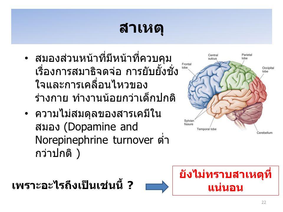 สาเหตุ สมองส่วนหน้าที่มีหน้าที่ควบคุม เรื่องการสมาธิจดจ่อ การยับยั้งชั่ง ใจและการเคลื่อนไหวของ ร่างกาย ทำงานน้อยกว่าเด็กปกติ ความไม่สมดุลของสารเคมีใน สมอง (Dopamine and Norepinephrine turnover ต่ำ กว่าปกติ ) เพราะอะไรถึงเป็นเช่นนี้ .