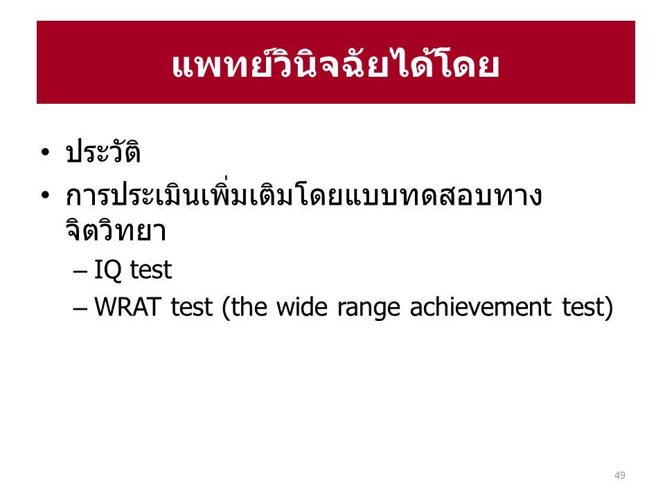 ประวัติ การประเมินเพิ่มเติมโดยแบบทดสอบทาง จิตวิทยา – IQ test – WRAT test (the wide range achievement test) แพทย์วินิจฉัยได้โดย 49
