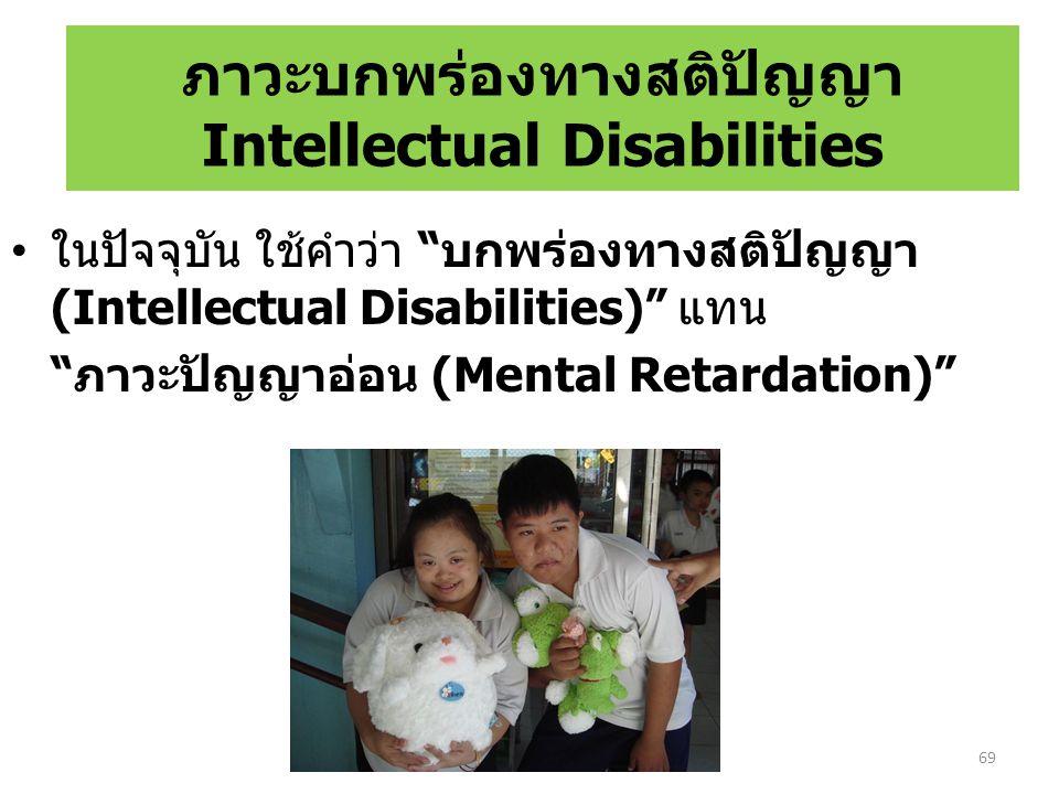 ภาวะบกพร่องทางสติปัญญา Intellectual Disabilities ในปัจจุบัน ใช้คำว่า บกพร่องทางสติปัญญา (Intellectual Disabilities) แทน ภาวะปัญญาอ่อน (Mental Retardation) 69