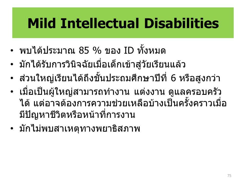 Mild Intellectual Disabilities พบได้ประมาณ 85 % ของ ID ทั้งหมด มักได้รับการวินิจฉัยเมื่อเด็กเข้าสู่วัยเรียนแล้ว ส่วนใหญ่เรียนได้ถึงชั้นประถมศึกษาปีที่ 6 หรือสูงกว่า เมื่อเป็นผู้ใหญ่สามารถทำงาน แต่งงาน ดูแลครอบครัว ได้ แต่อาจต้องการความช่วยเหลือบ้างเป็นครั้งคราวเมื่อ มีปัญหาชีวิตหรือหน้าที่การงาน มักไม่พบสาเหตุทางพยาธิสภาพ 75