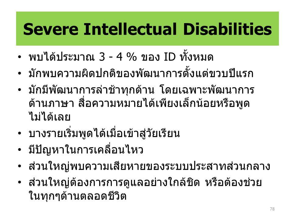 Severe Intellectual Disabilities พบได้ประมาณ 3 - 4 % ของ ID ทั้งหมด มักพบความผิดปกติของพัฒนาการตั้งแต่ขวบปีแรก มักมีพัฒนาการล่าช้าทุกด้าน โดยเฉพาะพัฒนาการ ด้านภาษา สื่อความหมายได้เพียงเล็กน้อยหรือพูด ไม่ได้เลย บางรายเริ่มพูดได้เมื่อเข้าสู่วัยเรียน มีปัญหาในการเคลื่อนไหว ส่วนใหญ่พบความเสียหายของระบบประสาทส่วนกลาง ส่วนใหญ่ต้องการการดูแลอย่างใกล้ชิด หรือต้องช่วย ในทุกๆด้านตลอดชีวิต 78