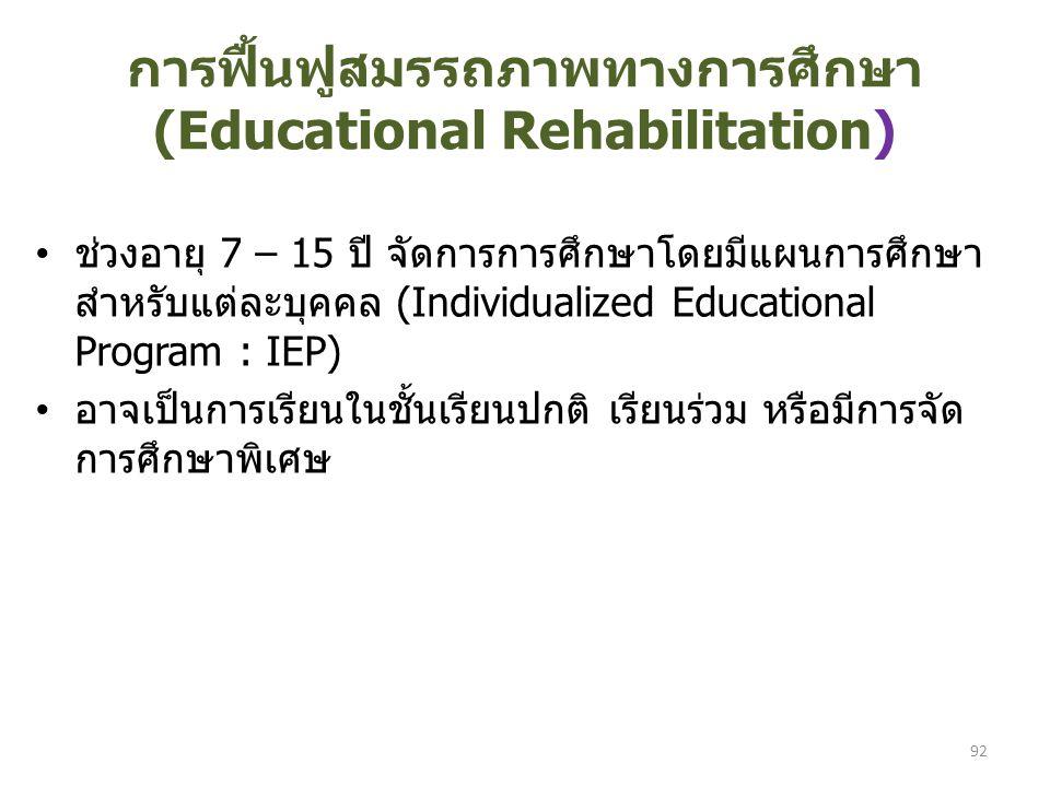 การฟื้นฟูสมรรถภาพทางการศึกษา (Educational Rehabilitation) ช่วงอายุ 7 – 15 ปี จัดการการศึกษาโดยมีแผนการศึกษา สำหรับแต่ละบุคคล (Individualized Educational Program : IEP) อาจเป็นการเรียนในชั้นเรียนปกติ เรียนร่วม หรือมีการจัด การศึกษาพิเศษ 92