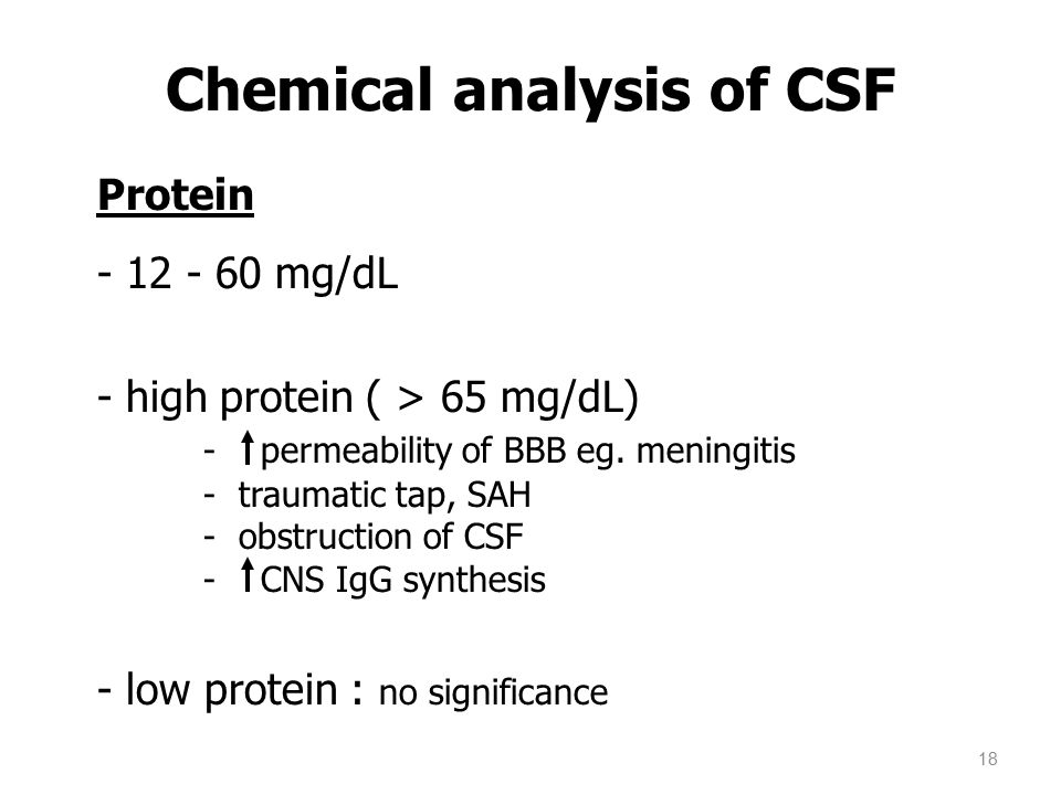 Protein - 12 - 60 mg/dL - high protein ( > 65 mg/dL) - permeability of BBB eg. meningitis - traumatic tap, SAH - obstruction of CSF - CNS IgG synthesi