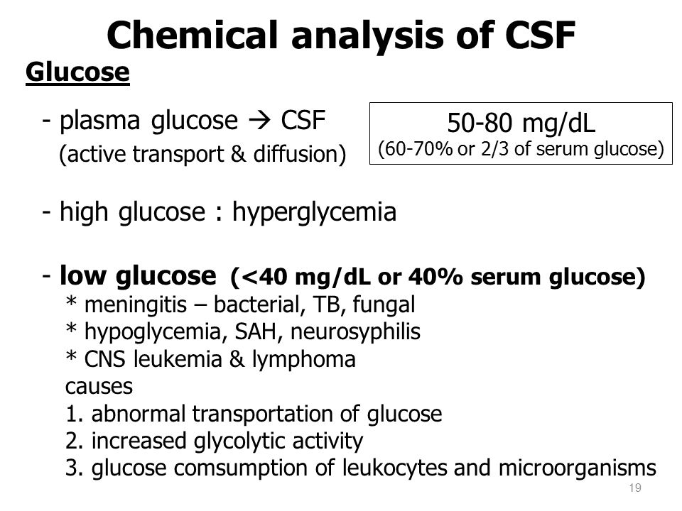 Glucose - plasma glucose  CSF (active transport & diffusion) - high glucose : hyperglycemia - low glucose (<40 mg/dL or 40% serum glucose) * meningit