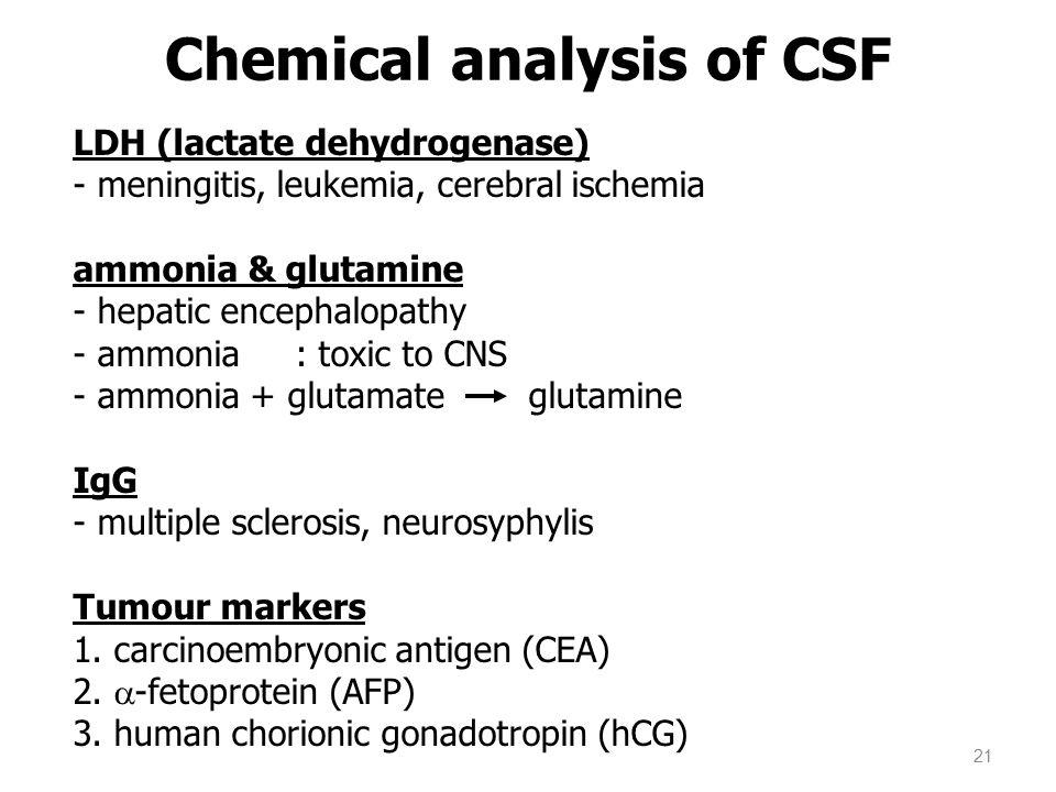 LDH (lactate dehydrogenase) - meningitis, leukemia, cerebral ischemia ammonia & glutamine - hepatic encephalopathy - ammonia : toxic to CNS - ammonia
