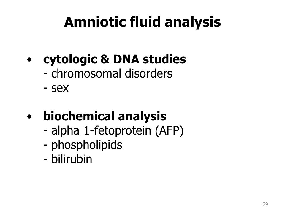 cytologic & DNA studies - chromosomal disorders - sex biochemical analysis - alpha 1-fetoprotein (AFP) - phospholipids - bilirubin Amniotic fluid analysis 29