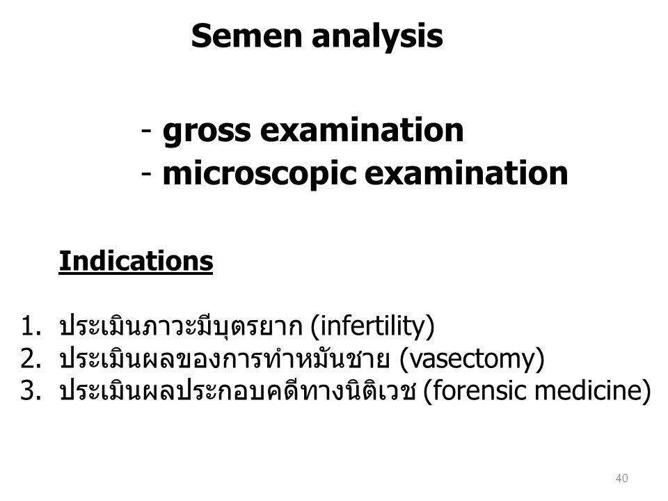 - gross examination - microscopic examination Indications 1.ประเมินภาวะมีบุตรยาก (infertility) 2.ประเมินผลของการทำหมันชาย (vasectomy) 3.ประเมินผลประกอบคดีทางนิติเวช (forensic medicine) Semen analysis 40