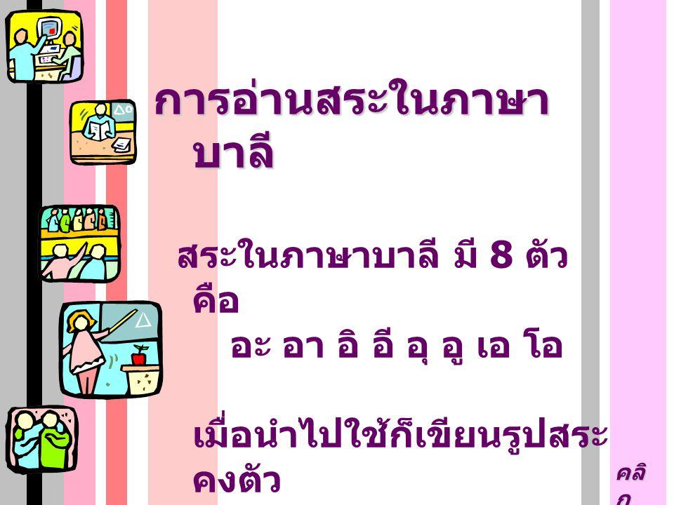 การอ่านสระในภาษา บาลี สระในภาษาบาลี มี 8 ตัว คือ อะ อา อิ อี อุ อู เอ โอ เมื่อนำไปใช้ก็เขียนรูปสระ คงตัว อ่านออกเสียงเหมือนใน ภาษาไทย คลิ ก